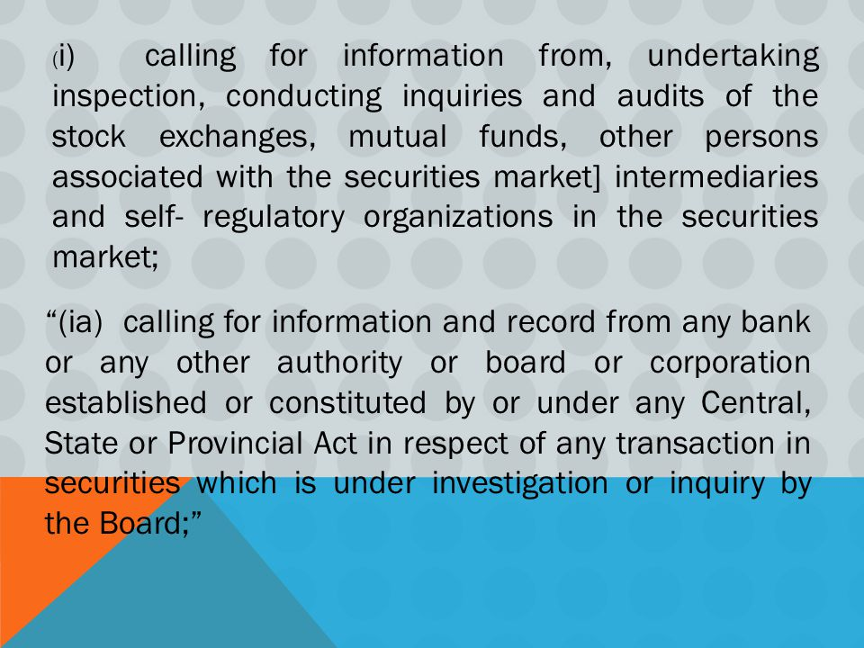 (i) calling for information from, undertaking inspection, conducting inquiries and audits of the stock exchanges, mutual funds, other persons associated with the securities market] intermediaries and self- regulatory organizations in the securities market;